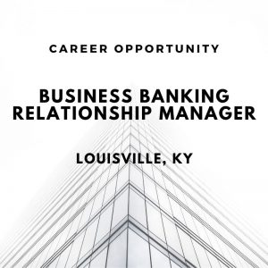 Business Banking Relationship Manager – Louisville, KY