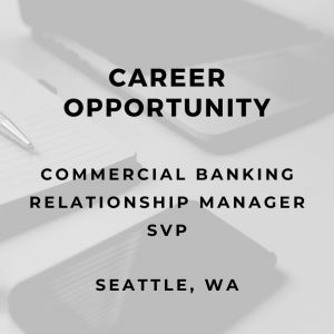 Senior Commercial Relationship Manager – Commercial Lender – Seattle, WA